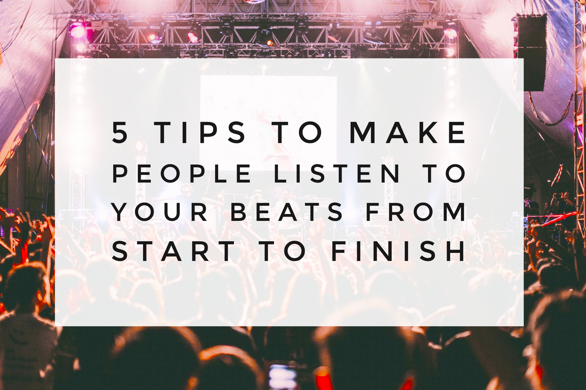 5 Tips To Make People Listen To Your Beats From Start To Finish