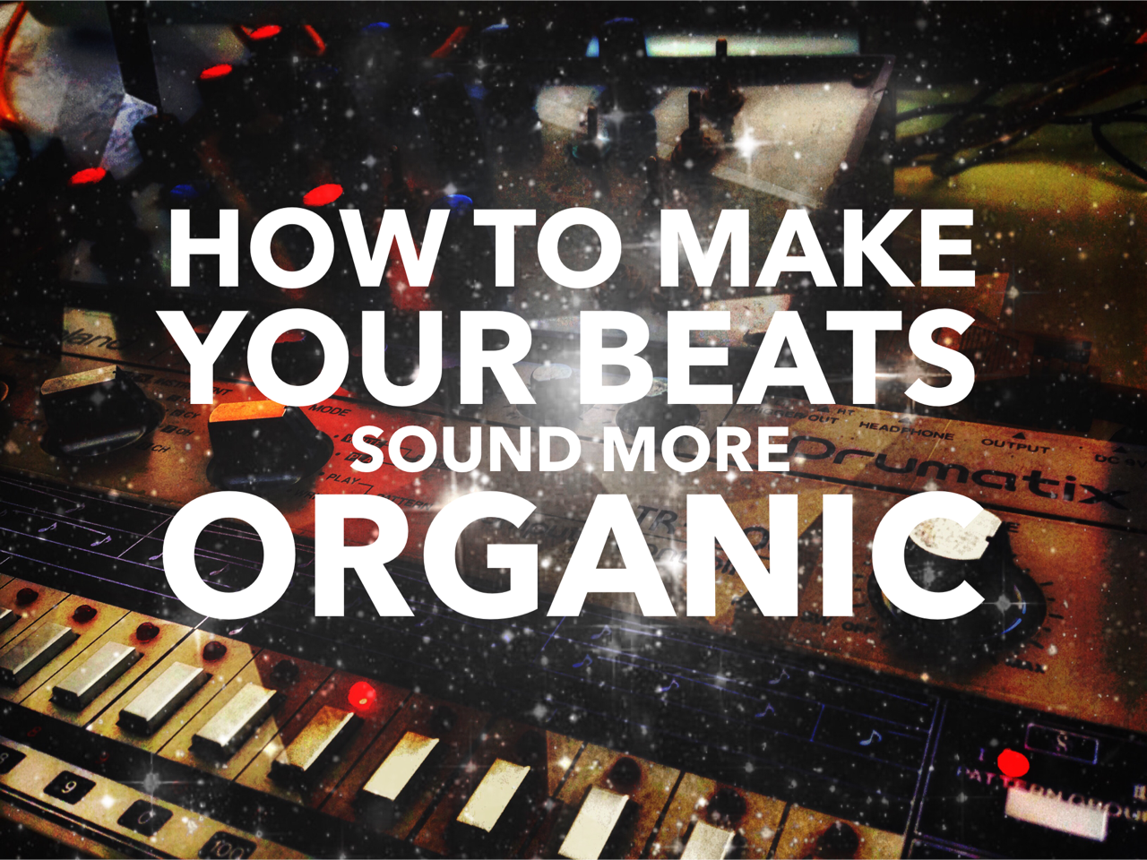 How To Make Your Beats Sound More Organic